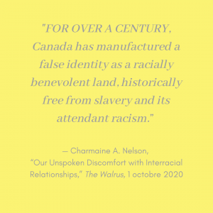 """""""For over a century, Canada has manufactured a false identity as a racially benevolent land, historically free from slavery and its attendant racism"""" Citation de Charmaine A. Nelson, de son article """"Our Unspoken Discomfort with Interracial Relationships"""" parue dans The Walrus le 1 octobre 2020"""